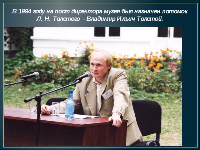 В 1994 году на пост директора музея был назначен потомок Л. Н. Толстого – Вл...