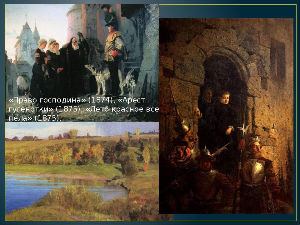«Право господина» (1874), «Арест гугенотки» (1875), «Лето красное все пела»...