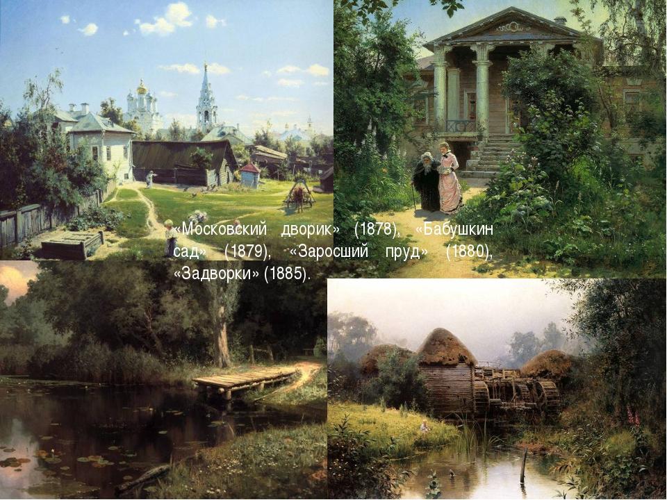 «Московский дворик» (1878), «Бабушкин сад» (1879), «Заросший пруд» (1880), «З...