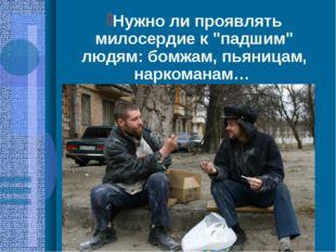 """Нужно ли проявлять милосердие к """"падшим"""" людям: бомжам, пьяницам, наркоманам…"""