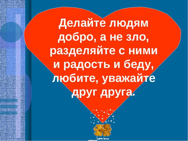 Делайте людям добро, а не зло, разделяйте с ними и радость и беду, любите, ув...