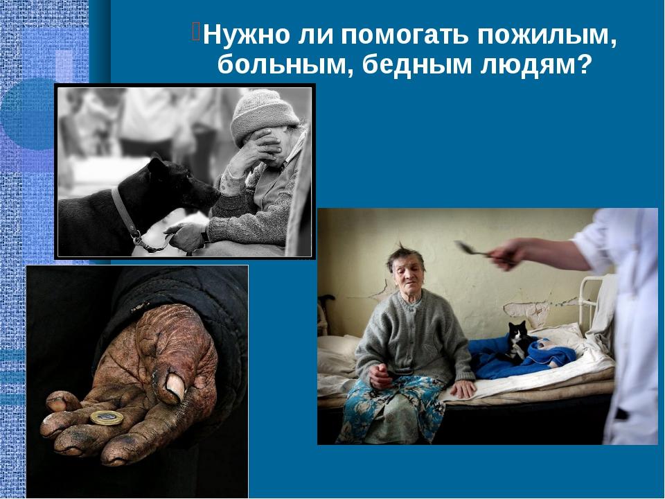 Нужно ли помогать пожилым, больным, бедным людям?