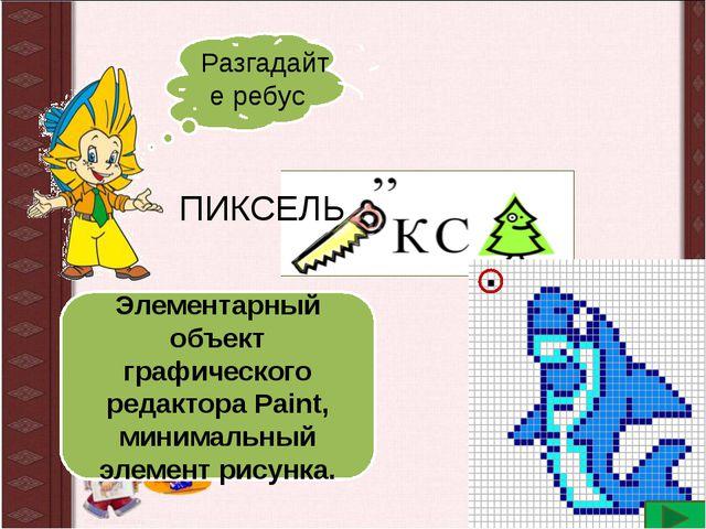 Разгадайте ребус ПИКСЕЛЬ Элементарный объект графического редактора Paint, ми...