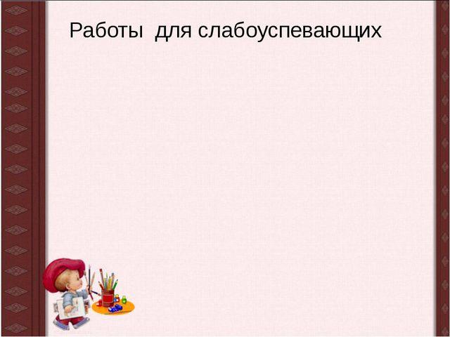 Работы для слабоуспевающих Горякина С.В.