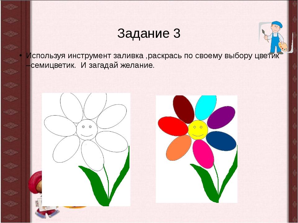 Задание 3 Используя инструмент заливка ,раскрась по своему выбору цветик –сем...