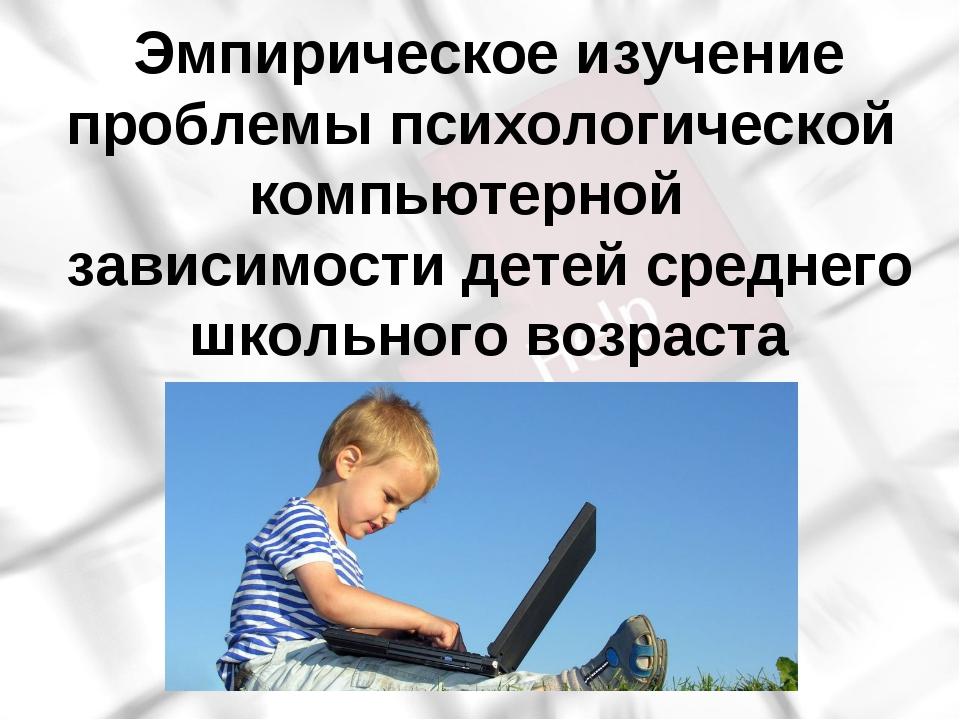 Эмпирическое изучение проблемы психологической компьютерной зависимости дете...