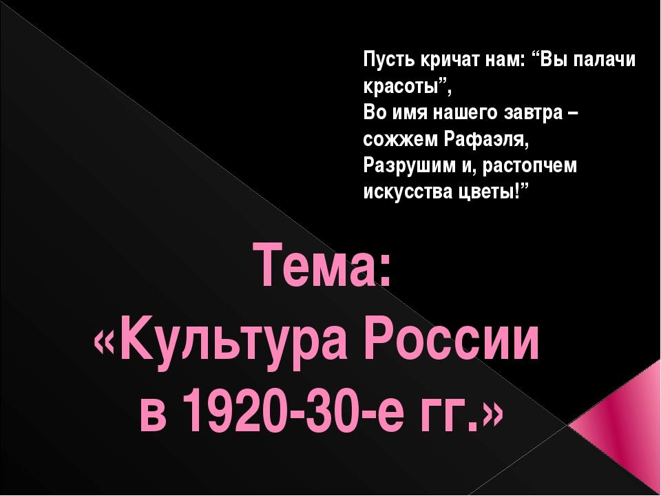 """Тема: «Культура России в 1920-30-е гг.» Пусть кричат нам: """"Вы палачи красоты""""..."""
