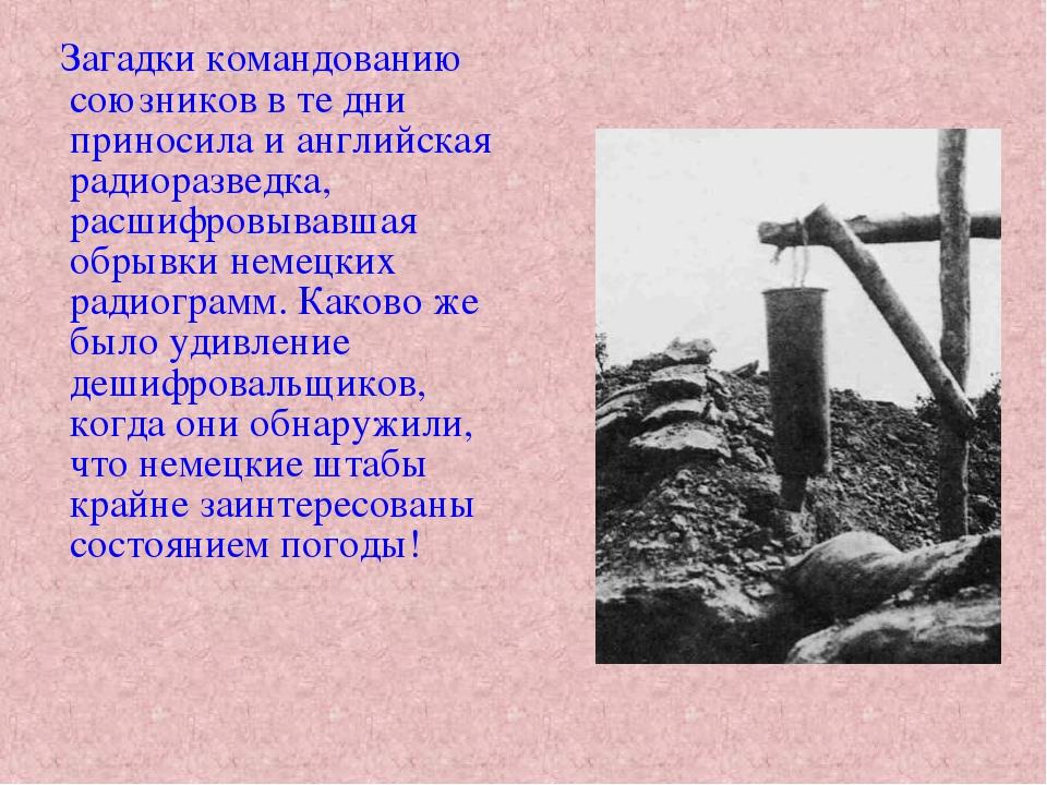 Загадки командованию союзников в те дни приносила и английская радиоразведка...