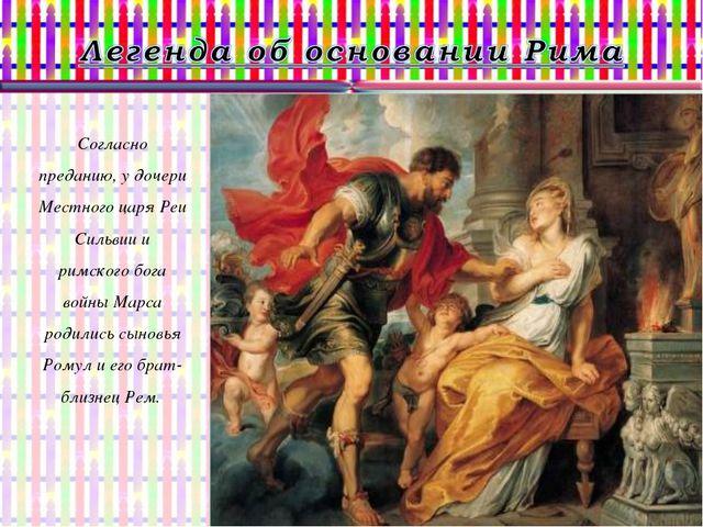 Согласно преданию, у дочери Местного царя Реи Сильвии и римского бога войны М...