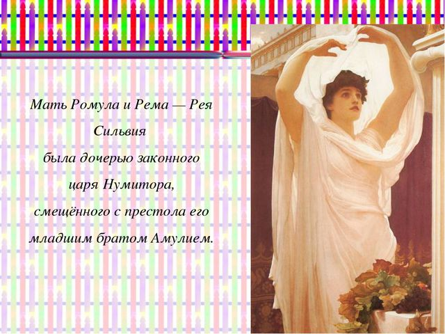 Мать Ромула и Рема— Рея Сильвия была дочерью законного царя Нумитора, смещён...