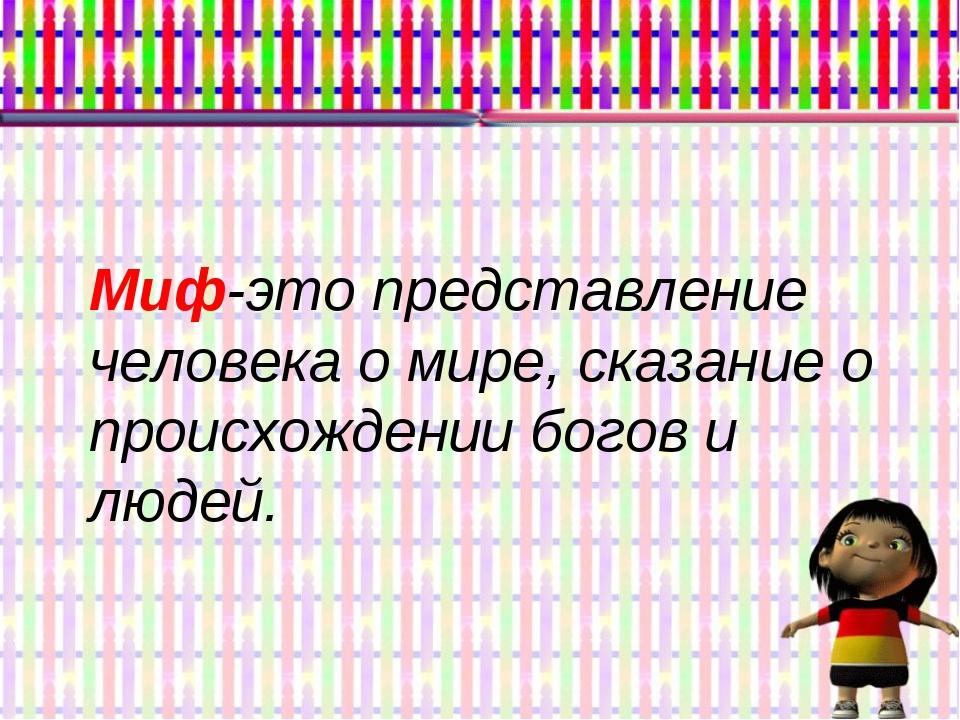 Миф-это представление человека о мире, сказание о происхождении богов и людей.