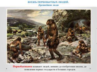 ЖИЗНЬ ПЕРВОБЫТНЫХ ЛЮДЕЙ. Древнейшие люди Первобытными называют людей, живших