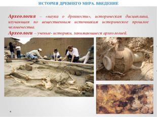 ИСТОРИЯ ДРЕВНЕГО МИРА. ВВЕДЕНИЕ Археология – «наука о древности», историческа