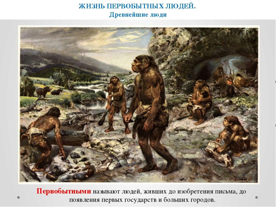 ЖИЗНЬ ПЕРВОБЫТНЫХ ЛЮДЕЙ. Древнейшие люди Первобытными называют людей, живших...