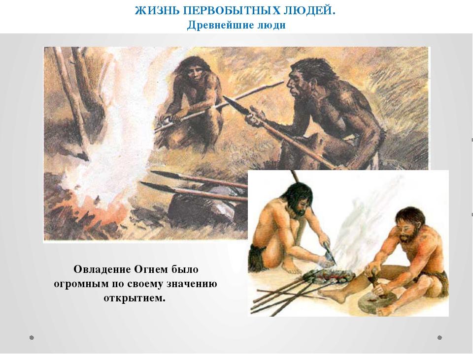 ЖИЗНЬ ПЕРВОБЫТНЫХ ЛЮДЕЙ. Древнейшие люди Овладение Огнем было огромным по сво...