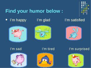 Find your humor below : I'm happy I'm glad I'm satisfied I'm sad I'm tired I'