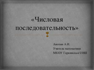 «Числовая последовательность» Анохин А.И. Учитель математики МКОУ Горкинская
