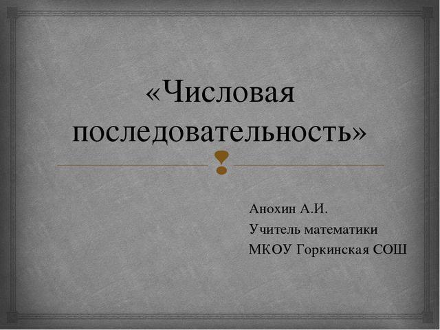 «Числовая последовательность» Анохин А.И. Учитель математики МКОУ Горкинская...