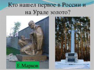 Кто нашел первое в России и на Урале золото? Е.Марков