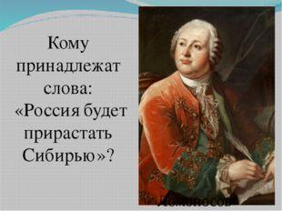 Кому принадлежат слова: «Россия будет прирастать Сибирью»? Ломоносов