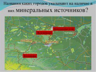 Названия каких городов указывают на наличие в них минеральных источников? Мин