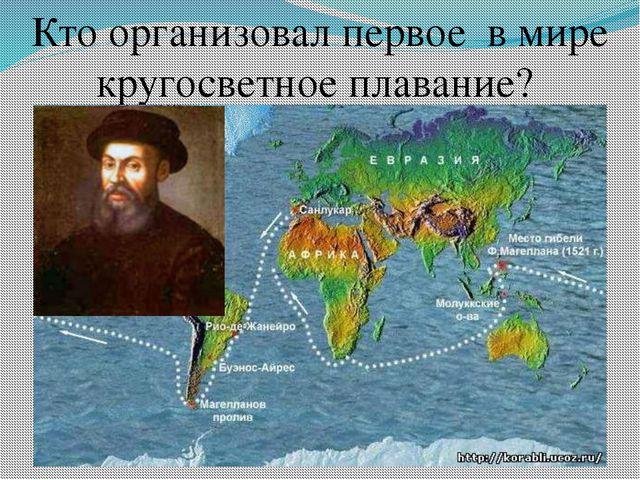 Кто организовал первое в мире кругосветное плавание?