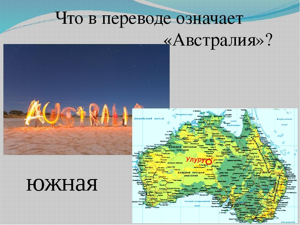 Что в переводе означает «Австралия»? южная