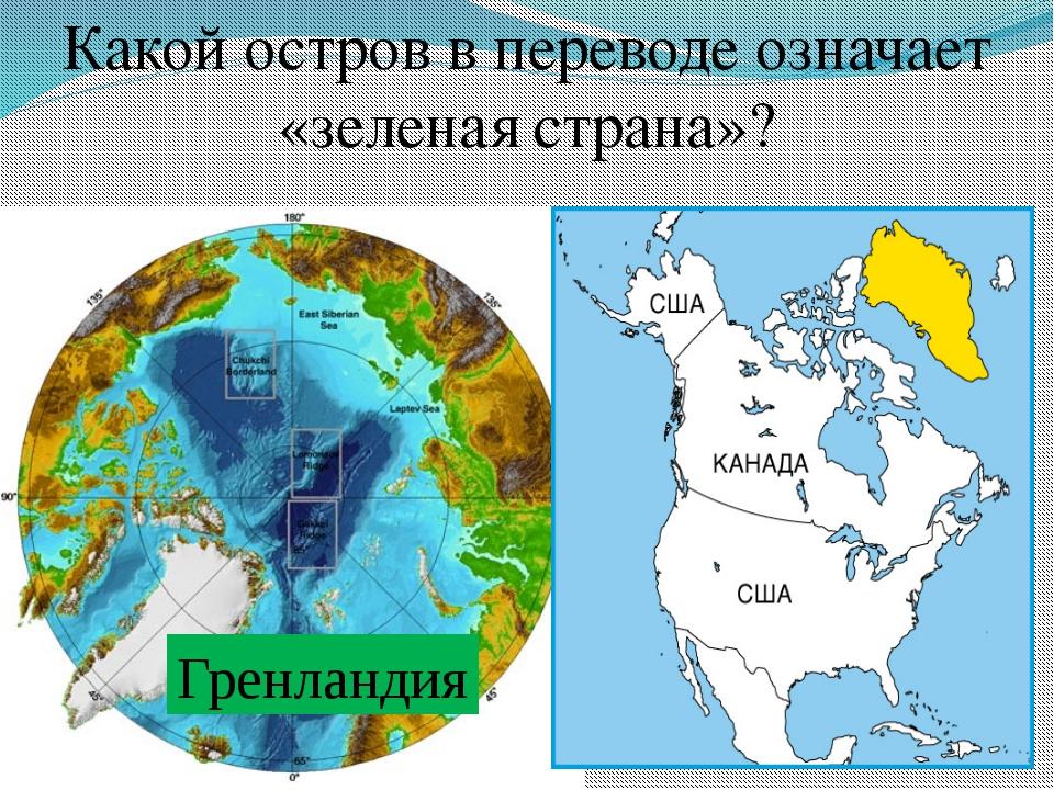 Какой остров в переводе означает «зеленая страна»? Гренландия