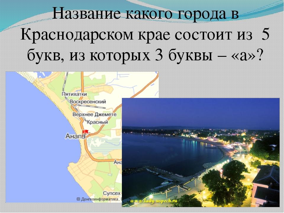 Название какого города в Краснодарском крае состоит из 5 букв, из которых 3 б...