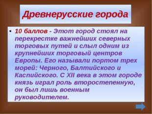 Древнерусские города 40 баллов - Киевский князь Владимир I основал этот горо