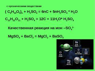 с органическими веществами ( C6H10O5)n + H2SO4 = 6nC + 5nH2SO4 * H2O C12H22O1