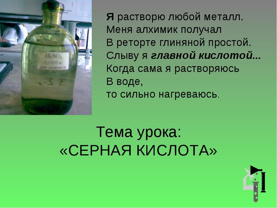 Тема урока: «СЕРНАЯ КИСЛОТА» Я растворю любой металл. Меня алхимик получал В...