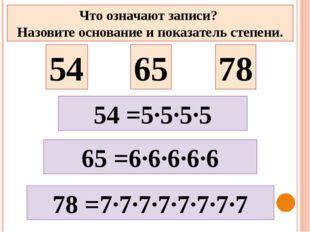 54 65 78 65 =6·6·6·6·6 78 =7·7·7·7·7·7·7·7 Что означают записи? Назовите осно