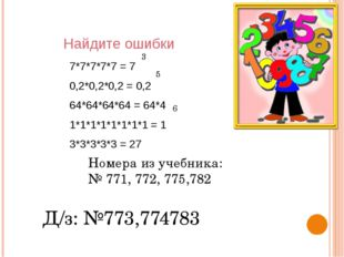 Найдите ошибки 7*7*7*7*7 = 7 0,2*0,2*0,2 = 0,2 64*64*64*64 = 64*4 1*1*1*1*1*1