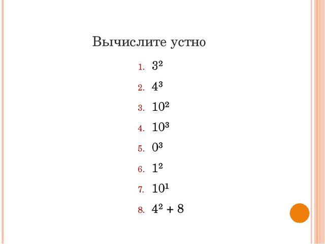 Вычислите устно 3² 4³ 10² 10³ 0³ 1² 10¹ 4² + 8
