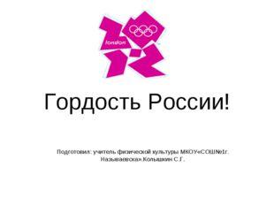 Гордость России! Подготовил: учитель физической культуры МКОУ«СОШ№1г. Называе
