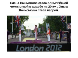 Елена Лашманова стала олимпийской чемпионкой в ходьбе на 20 км . Ольга Канис
