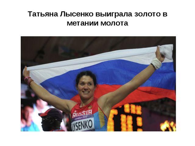 Татьяна Лысенко выиграла золото в метании молота