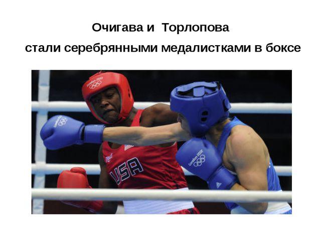 Очигава и Торлопова стали серебрянными медалистками в боксе