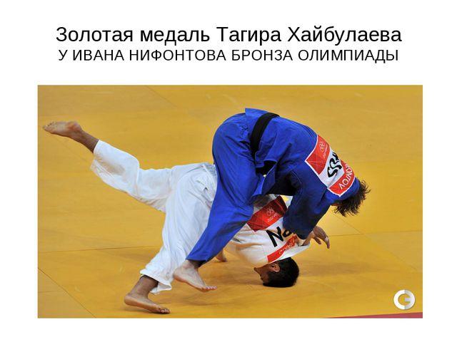Золотая медаль Тагира Хайбулаева У ИВАНА НИФОНТОВА БРОНЗА ОЛИМПИАДЫ