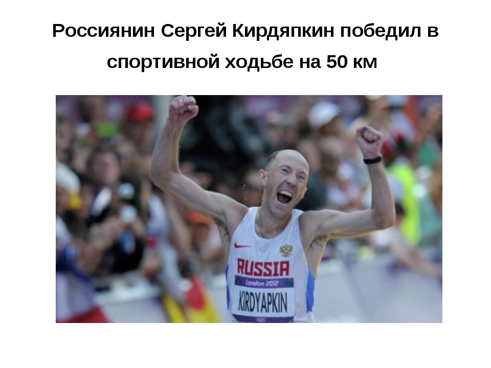 Россиянин Сергей Кирдяпкин победил в спортивной ходьбе на 50 км