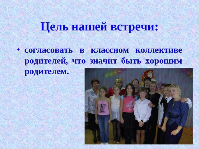 Цель нашей встречи: согласовать в классном коллективе родителей, что значит б...