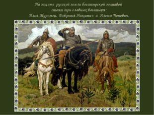 На защите русской земли богатырской заставой стоят три главных богатыря: Илья
