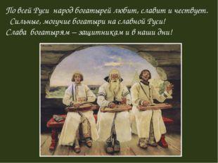 По всей Руси народ богатырей любит, славит и чествует. Сильные, могучие богат