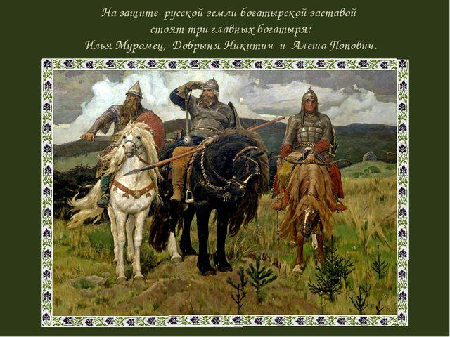 На защите русской земли богатырской заставой стоят три главных богатыря: Илья...