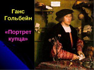 Ганс Гольбейн «Портрет купца»