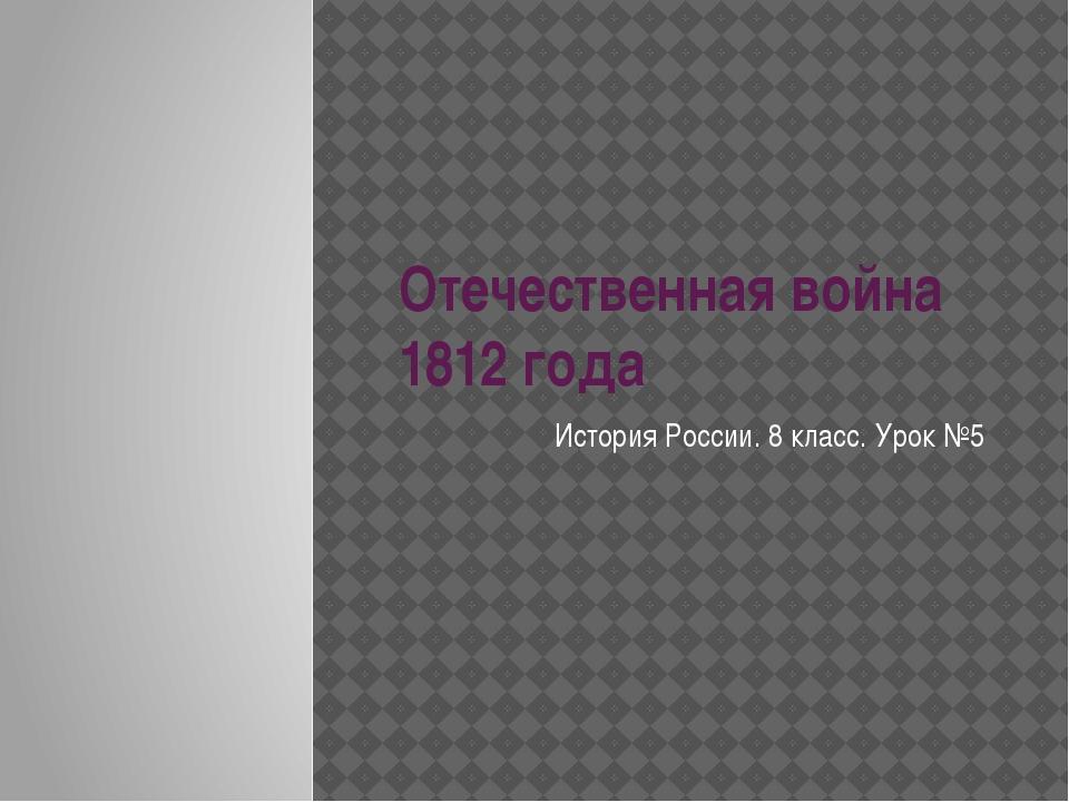 Отечественная война 1812 года История России. 8 класс. Урок №5