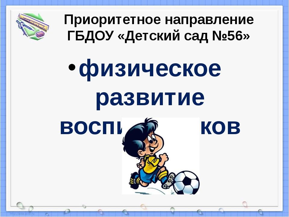 Приоритетное направление ГБДОУ «Детский сад №56» физическое развитие воспитан...