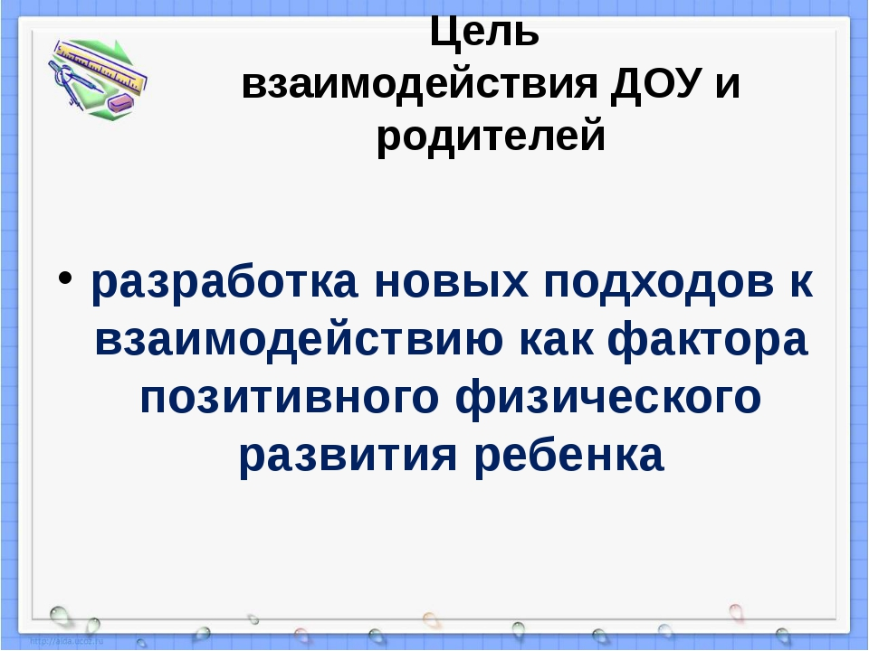 Цель взаимодействия ДОУ и родителей разработка новых подходов к взаимодействи...