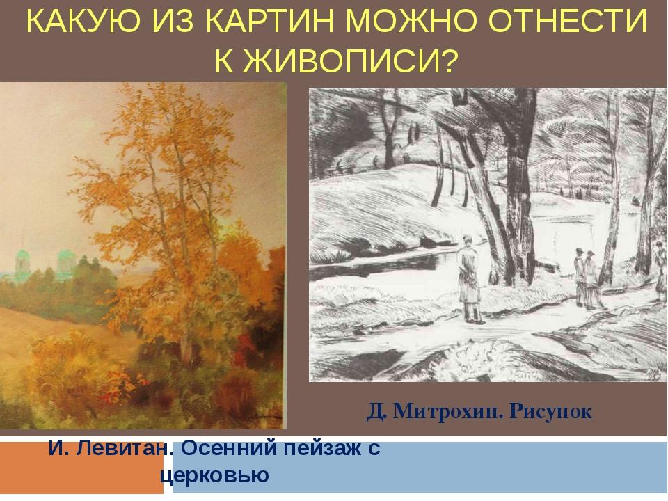 КАКУЮ ИЗ КАРТИН МОЖНО ОТНЕСТИ К ЖИВОПИСИ? И. Левитан. Осенний пейзаж с церков...